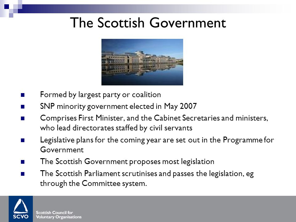 The Scottish Government Formed by largest party or coalition SNP minority government elected in May 2007 Comprises First Minister, and the Cabinet Secretaries and ministers, who lead directorates staffed by civil servants Legislative plans for the coming year are set out in the Programme for Government The Scottish Government proposes most legislation The Scottish Parliament scrutinises and passes the legislation, eg through the Committee system.
