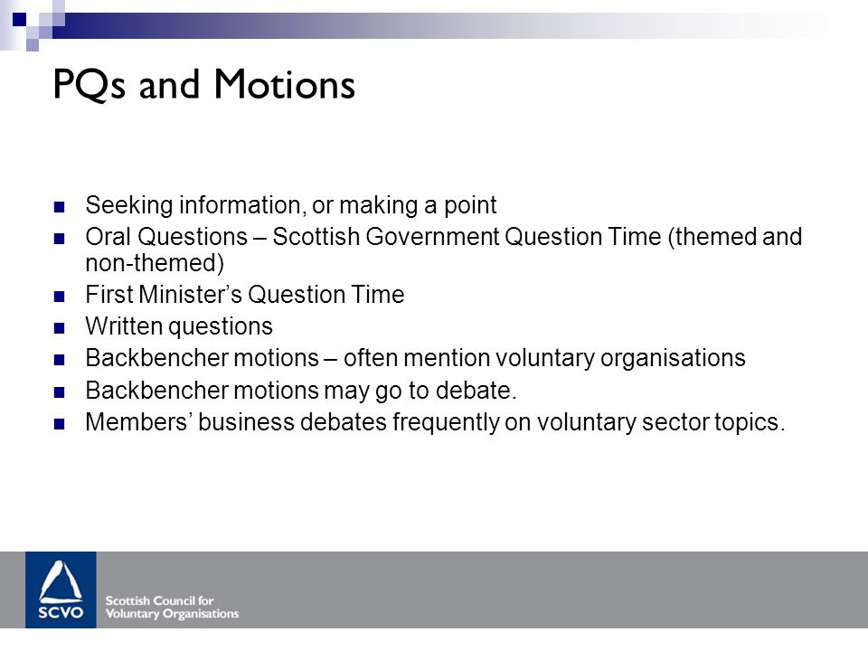 PQs and Motions Seeking information, or making a point Oral Questions – Scottish Government Question Time (themed and non-themed) First Minister's Question Time Written questions Backbencher motions – often mention voluntary organisations Backbencher motions may go to debate.