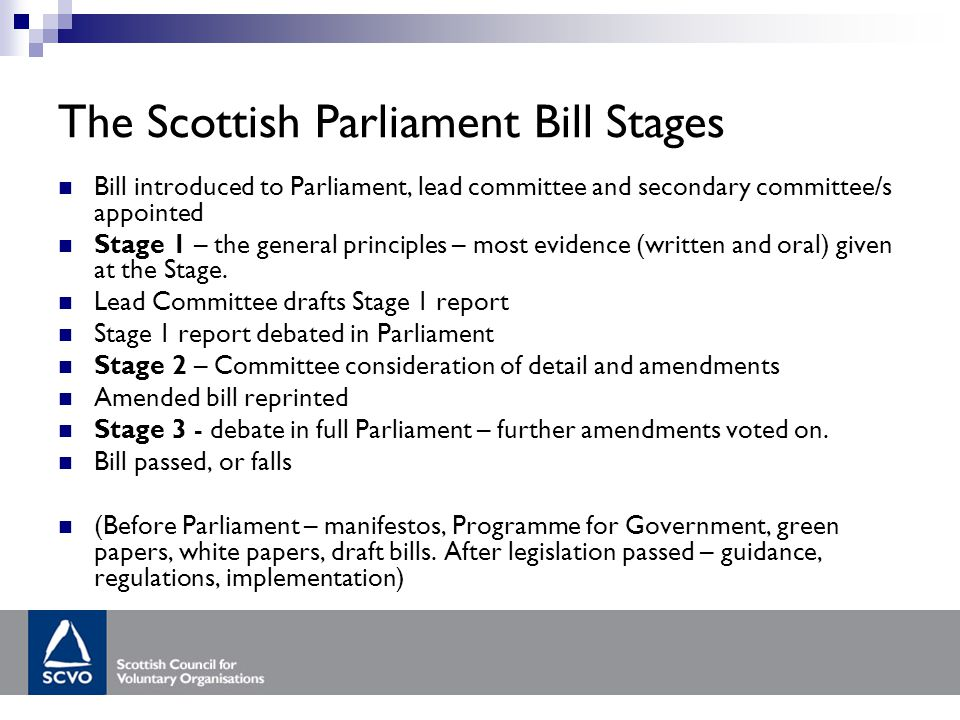 The Scottish Parliament Bill Stages Bill introduced to Parliament, lead committee and secondary committee/s appointed Stage 1 – the general principles – most evidence (written and oral) given at the Stage.