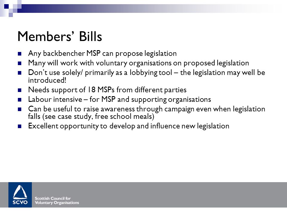 Members' Bills Any backbencher MSP can propose legislation Many will work with voluntary organisations on proposed legislation Don't use solely/ primarily as a lobbying tool – the legislation may well be introduced.