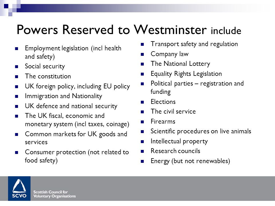 Powers Reserved to Westminster include Employment legislation (incl health and safety) Social security The constitution UK foreign policy, including EU policy Immigration and Nationality UK defence and national security The UK fiscal, economic and monetary system (incl taxes, coinage) Common markets for UK goods and services Consumer protection (not related to food safety) Transport safety and regulation Company law The National Lottery Equality Rights Legislation Political parties – registration and funding Elections The civil service Firearms Scientific procedures on live animals Intellectual property Research councils Energy (but not renewables)