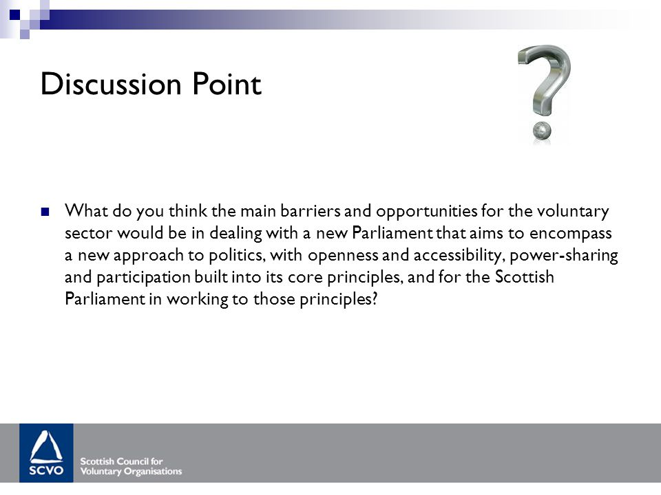 Discussion Point What do you think the main barriers and opportunities for the voluntary sector would be in dealing with a new Parliament that aims to encompass a new approach to politics, with openness and accessibility, power-sharing and participation built into its core principles, and for the Scottish Parliament in working to those principles