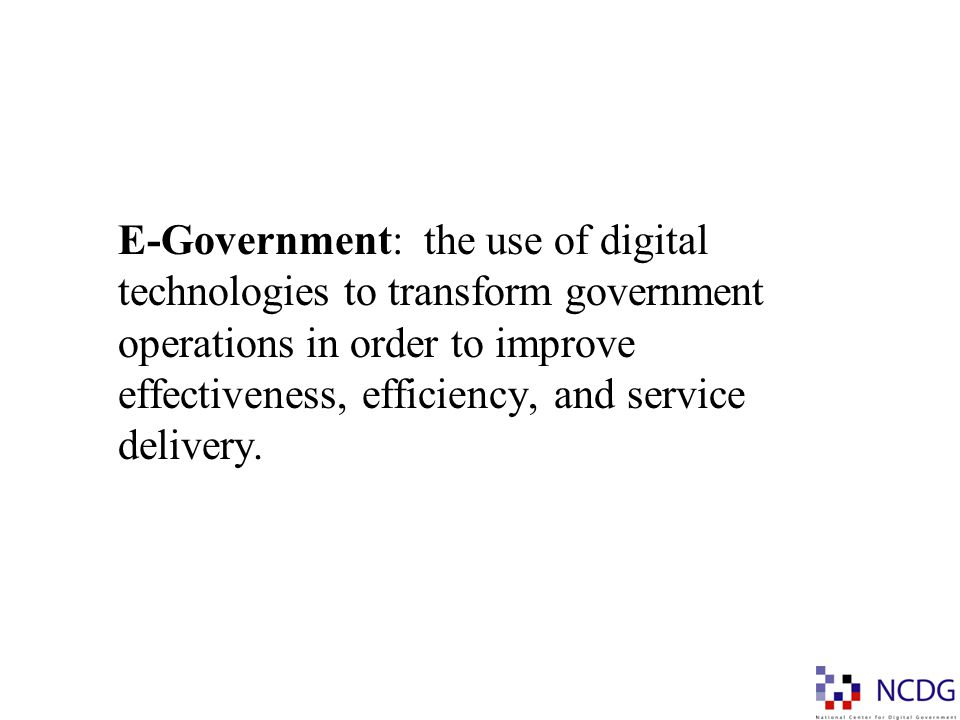E-Government: the use of digital technologies to transform government operations in order to improve effectiveness, efficiency, and service delivery.
