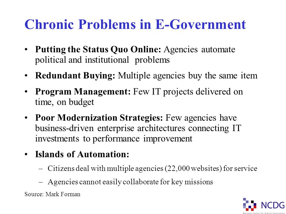 Chronic Problems in E-Government Putting the Status Quo Online: Agencies automate political and institutional problems Redundant Buying: Multiple agen