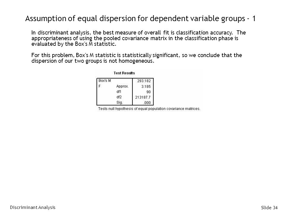 Slide 34 Assumption of equal dispersion for dependent variable groups - 1 In discriminant analysis, the best measure of overall fit is classification accuracy.