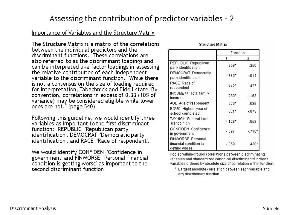 Slide 46 Assessing the contribution of predictor variables - 2 Importance of Variables and the Structure Matrix The Structure Matrix is a matrix of the correlations between the individual predictors and the discriminant functions.
