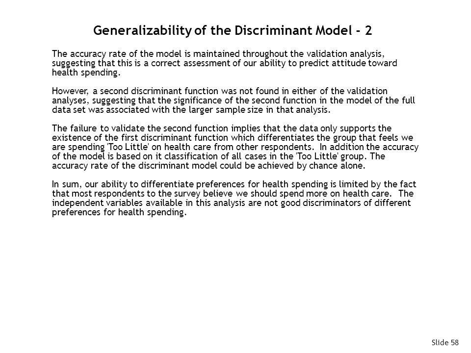Slide 58 Generalizability of the Discriminant Model - 2 The accuracy rate of the model is maintained throughout the validation analysis, suggesting that this is a correct assessment of our ability to predict attitude toward health spending.