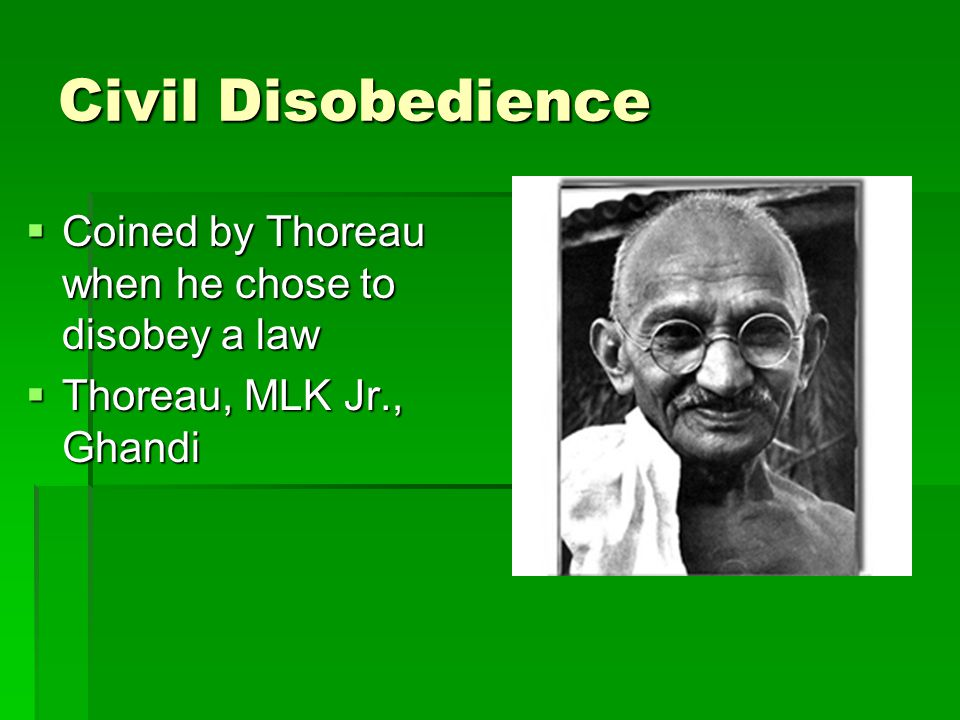 Civil Disobedience  Coined by Thoreau when he chose to disobey a law  Thoreau, MLK Jr., Ghandi