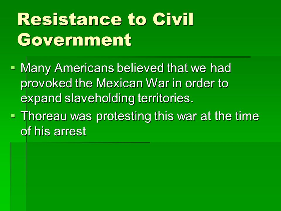 Resistance to Civil Government  Many Americans believed that we had provoked the Mexican War in order to expand slaveholding territories.  Thoreau w