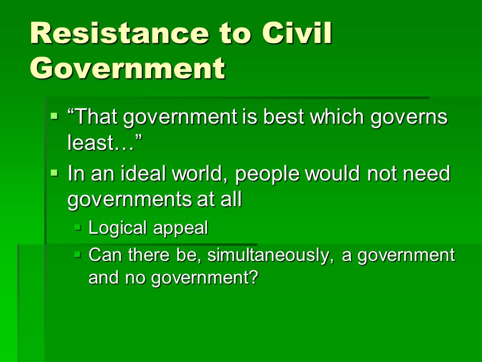 "Resistance to Civil Government  ""That government is best which governs least…""  In an ideal world, people would not need governments at all  Logica"