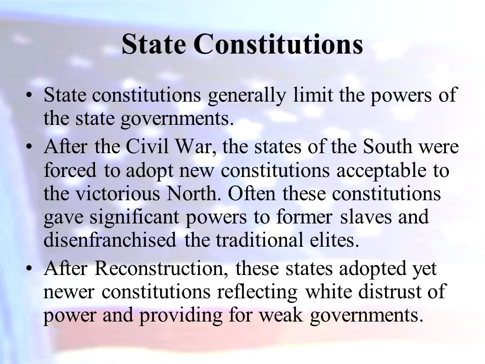 State Constitutions State constitutions generally limit the powers of the state governments. After the Civil War, the states of the South were forced