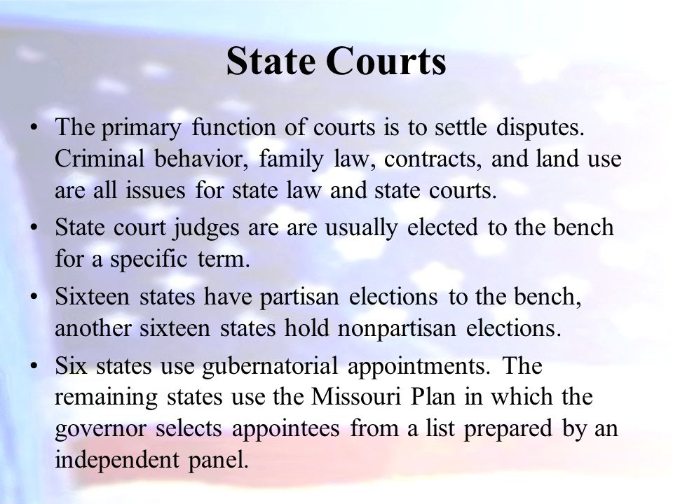 State Courts The primary function of courts is to settle disputes. Criminal behavior, family law, contracts, and land use are all issues for state law
