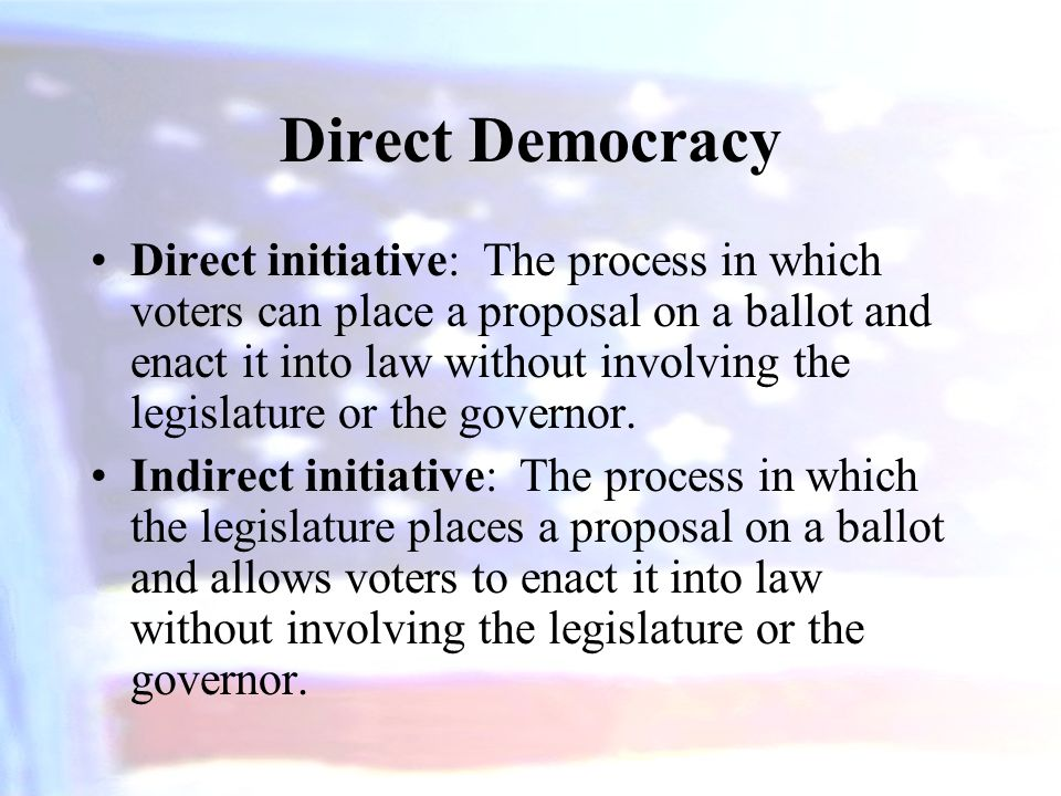 Direct Democracy Direct initiative: The process in which voters can place a proposal on a ballot and enact it into law without involving the legislatu