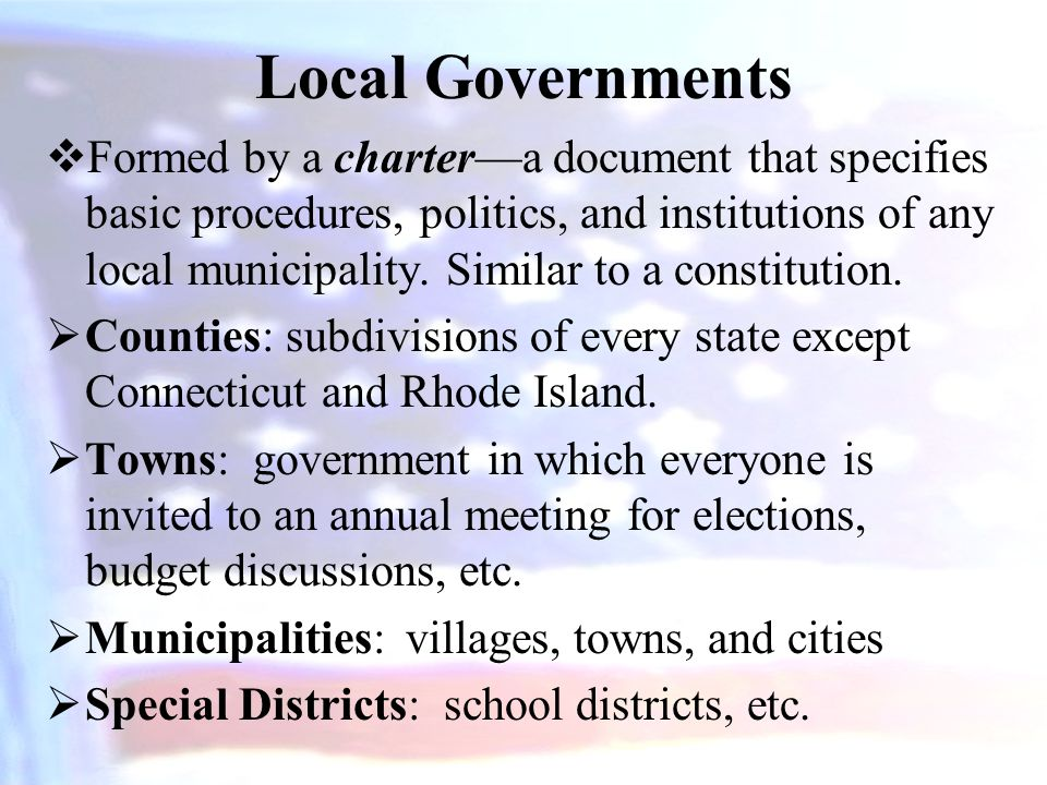 Local Governments  Formed by a charter—a document that specifies basic procedures, politics, and institutions of any local municipality. Similar to a