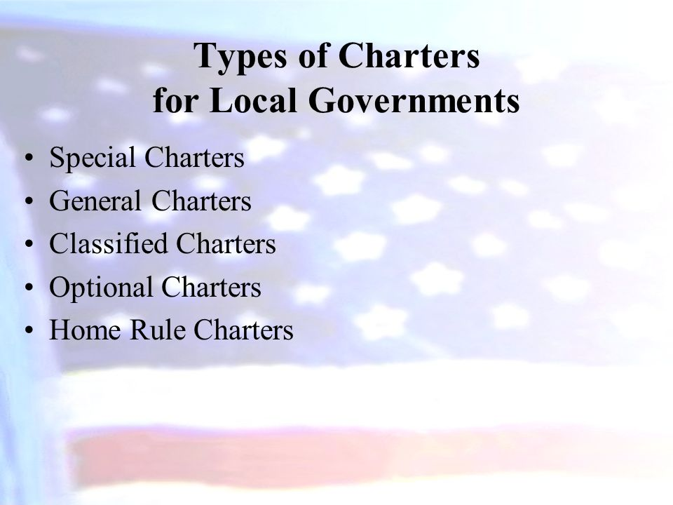 Types of Charters for Local Governments Special Charters General Charters Classified Charters Optional Charters Home Rule Charters