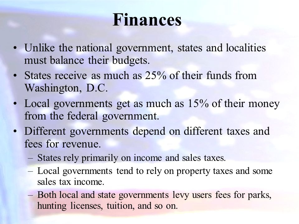 Finances Unlike the national government, states and localities must balance their budgets. States receive as much as 25% of their funds from Washingto