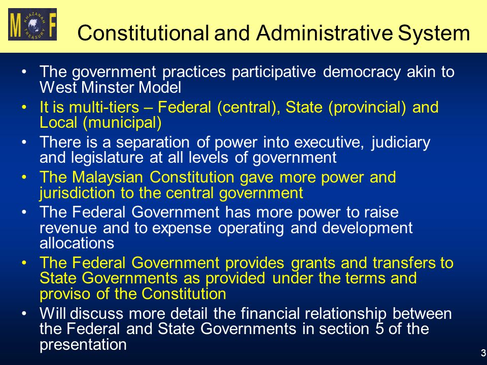 3 Constitutional and Administrative System The government practices participative democracy akin to West Minster Model It is multi-tiers – Federal (central), State (provincial) and Local (municipal) There is a separation of power into executive, judiciary and legislature at all levels of government The Malaysian Constitution gave more power and jurisdiction to the central government The Federal Government has more power to raise revenue and to expense operating and development allocations The Federal Government provides grants and transfers to State Governments as provided under the terms and proviso of the Constitution Will discuss more detail the financial relationship between the Federal and State Governments in section 5 of the presentation