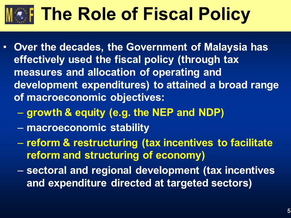 5 The Role of Fiscal Policy Over the decades, the Government of Malaysia has effectively used the fiscal policy (through tax measures and allocation of operating and development expenditures) to attained a broad range of macroeconomic objectives: –growth & equity (e.g.