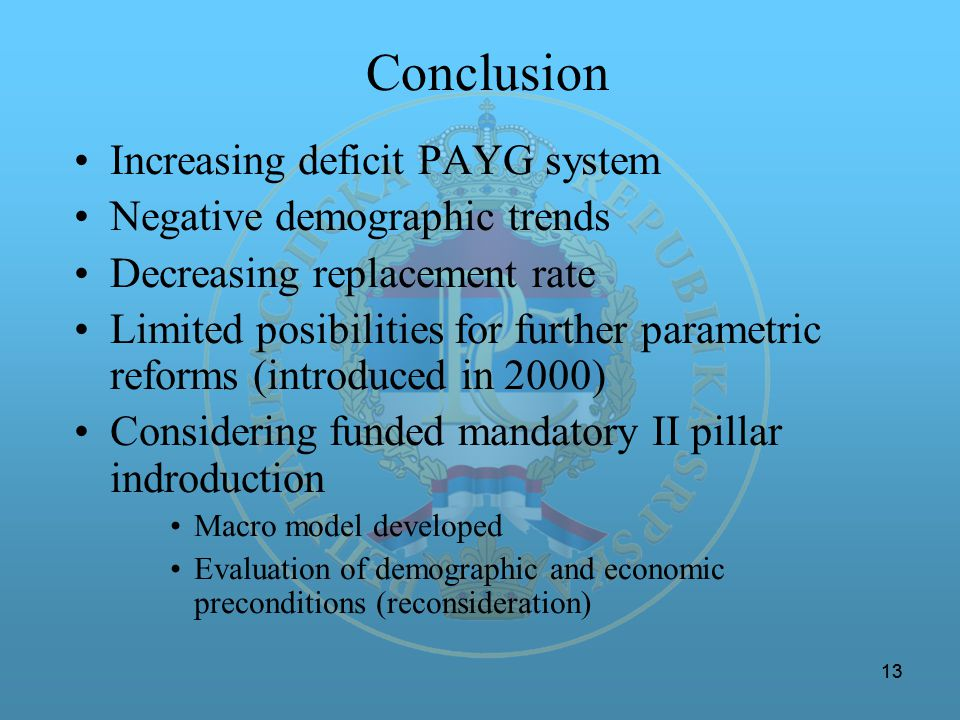 13 Conclusion Increasing deficit PAYG system Negative demographic trends Decreasing replacement rate Limited posibilities for further parametric refor