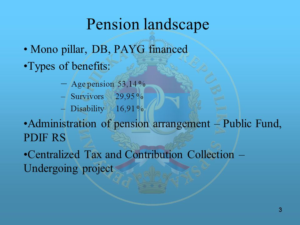 33 Pension landscape Mono pillar, DB, PAYG financed Types of benefits: – Age pension 53,14 % – Survivors 29,95 % – Disability 16,91 % Administration o