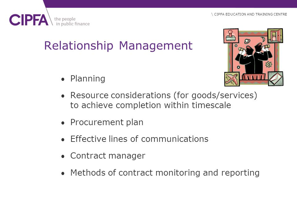 \ CIPFA EDUCATION AND TRAINING CENTRE Relationship Management Planning Resource considerations (for goods/services) to achieve completion within timescale Procurement plan Effective lines of communications Contract manager Methods of contract monitoring and reporting