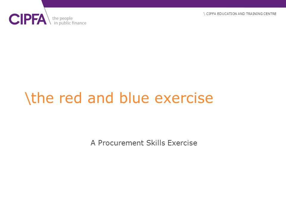 \ CIPFA EDUCATION AND TRAINING CENTRE \the red and blue exercise A Procurement Skills Exercise