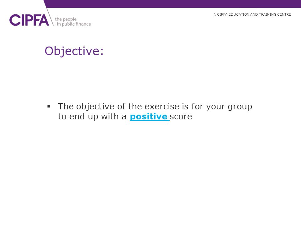 \ CIPFA EDUCATION AND TRAINING CENTRE Objective:  The objective of the exercise is for your group to end up with a positive score