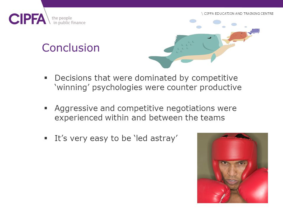 \ CIPFA EDUCATION AND TRAINING CENTRE Conclusion  Decisions that were dominated by competitive 'winning' psychologies were counter productive  Aggressive and competitive negotiations were experienced within and between the teams  It's very easy to be 'led astray'