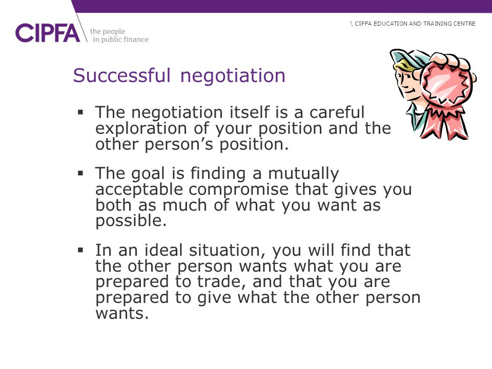 \ CIPFA EDUCATION AND TRAINING CENTRE Successful negotiation  The negotiation itself is a careful exploration of your position and the other person's position.
