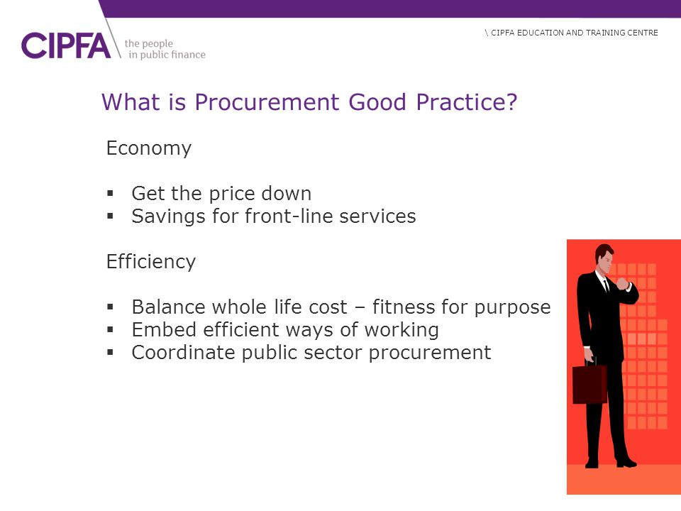 \ CIPFA EDUCATION AND TRAINING CENTRE What is Procurement Good Practice.