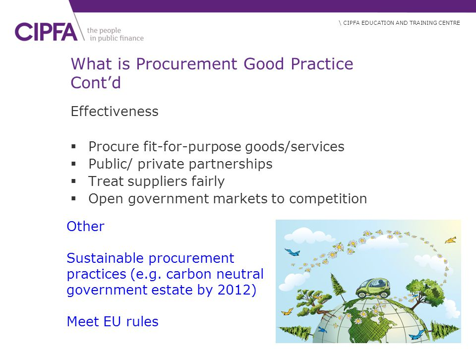 \ CIPFA EDUCATION AND TRAINING CENTRE What is Procurement Good Practice Cont'd Effectiveness  Procure fit-for-purpose goods/services  Public/ private partnerships  Treat suppliers fairly  Open government markets to competition Other Sustainable procurement practices (e.g.