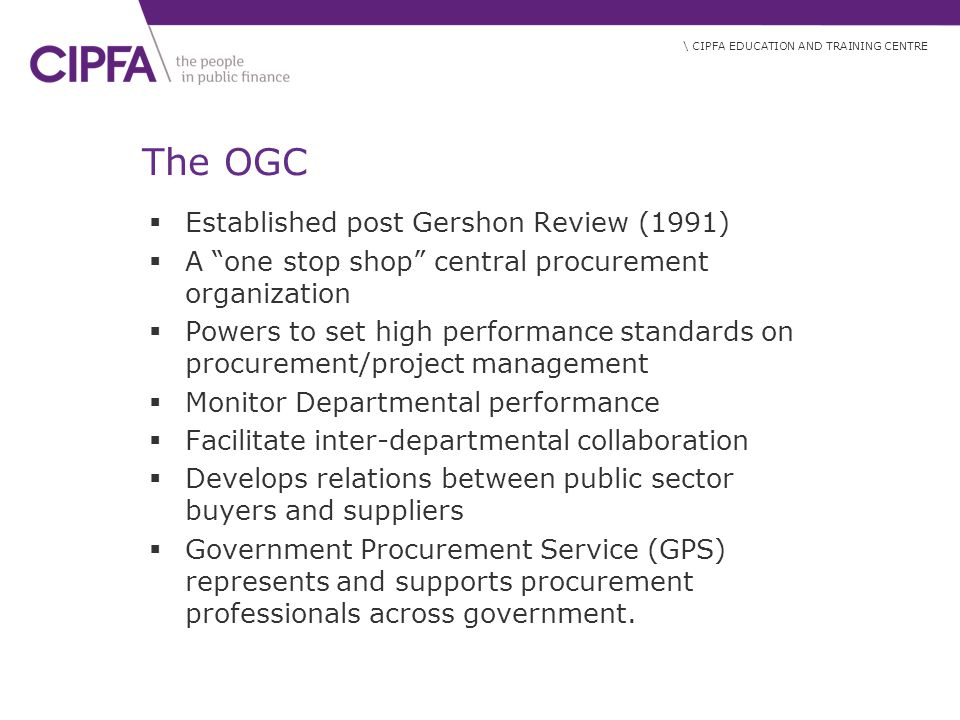 \ CIPFA EDUCATION AND TRAINING CENTRE The OGC  Established post Gershon Review (1991)  A one stop shop central procurement organization  Powers to set high performance standards on procurement/project management  Monitor Departmental performance  Facilitate inter-departmental collaboration  Develops relations between public sector buyers and suppliers  Government Procurement Service (GPS) represents and supports procurement professionals across government.