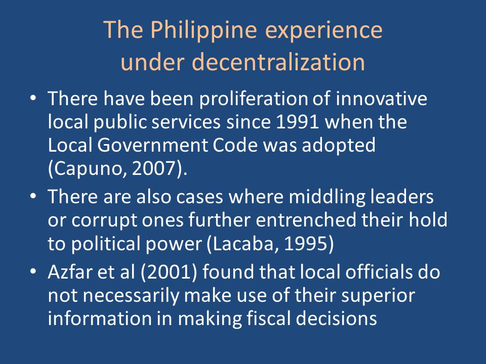 The Philippine experience under decentralization There have been proliferation of innovative local public services since 1991 when the Local Government Code was adopted (Capuno, 2007).