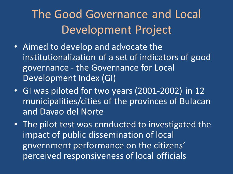 The Good Governance and Local Development Project Aimed to develop and advocate the institutionalization of a set of indicators of good governance - the Governance for Local Development Index (GI) GI was piloted for two years (2001-2002) in 12 municipalities/cities of the provinces of Bulacan and Davao del Norte The pilot test was conducted to investigated the impact of public dissemination of local government performance on the citizens' perceived responsiveness of local officials