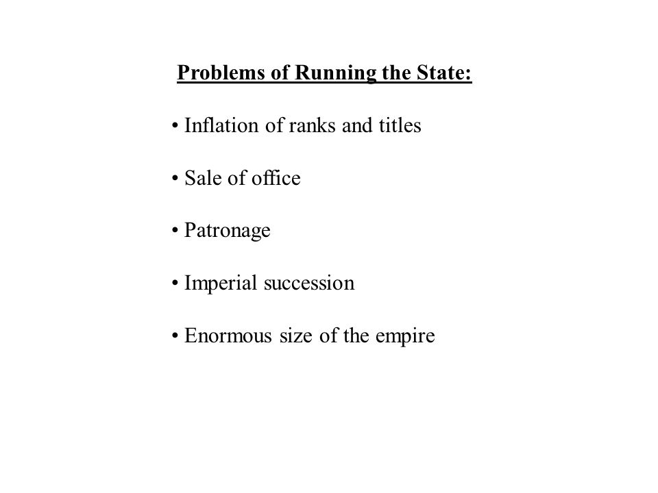 Problems of Running the State: Inflation of ranks and titles Sale of office Patronage Imperial succession Enormous size of the empire