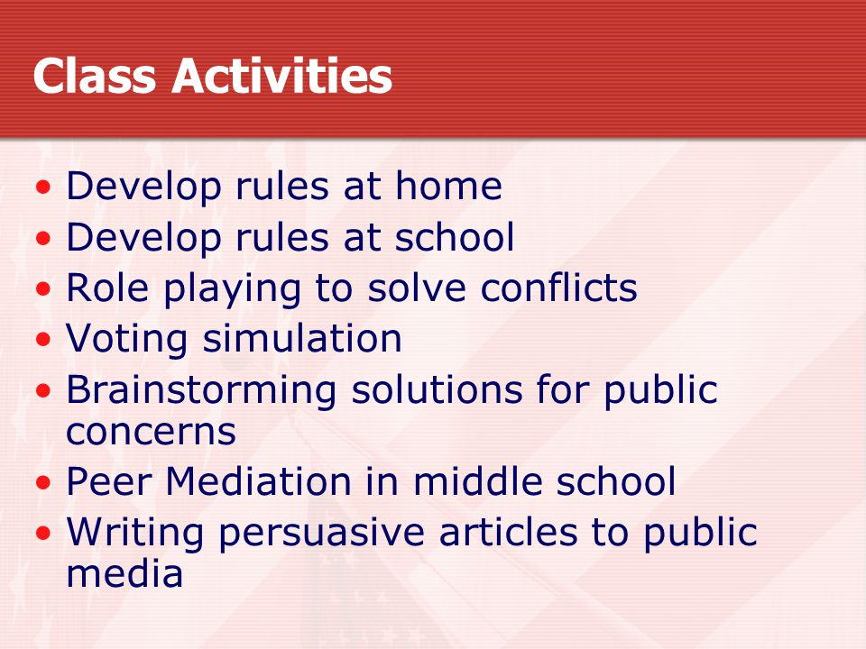 Class Activities Develop rules at home Develop rules at school Role playing to solve conflicts Voting simulation Brainstorming solutions for public concerns Peer Mediation in middle school Writing persuasive articles to public media