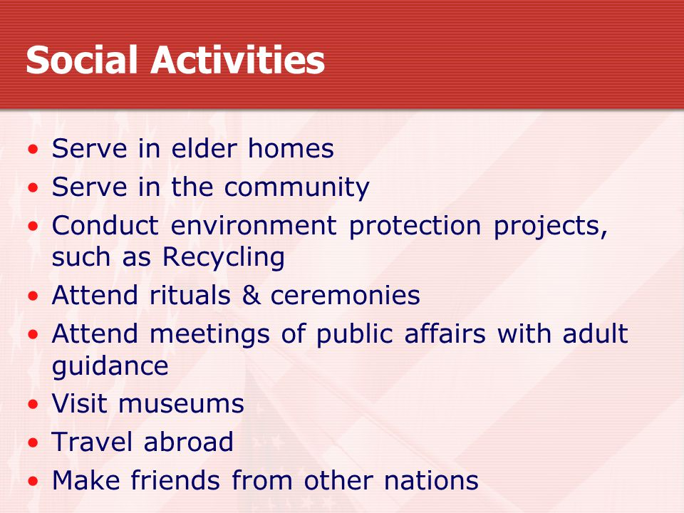 Social Activities Serve in elder homes Serve in the community Conduct environment protection projects, such as Recycling Attend rituals & ceremonies Attend meetings of public affairs with adult guidance Visit museums Travel abroad Make friends from other nations