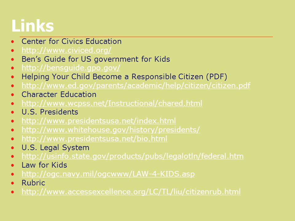 Links Center for Civics Education http://www.civiced.org/ Ben's Guide for US government for Kids http://bensguide.gpo.gov/ Helping Your Child Become a Responsible Citizen (PDF) http://www.ed.gov/parents/academic/help/citizen/citizen.pdf Character Education http://www.wcpss.net/Instructional/chared.html U.S.