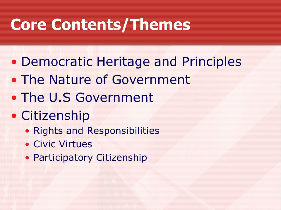 Core Contents/Themes Democratic Heritage and Principles The Nature of Government The U.S Government Citizenship Rights and Responsibilities Civic Virtues Participatory Citizenship