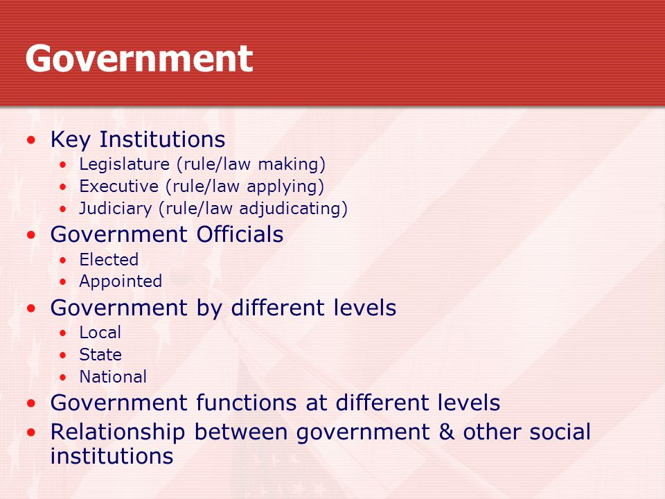Government Key Institutions Legislature (rule/law making) Executive (rule/law applying) Judiciary (rule/law adjudicating) Government Officials Elected Appointed Government by different levels Local State National Government functions at different levels Relationship between government & other social institutions