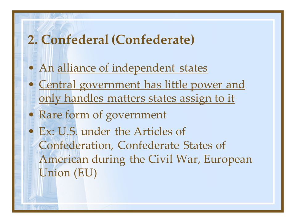 2. Confederal (Confederate) An alliance of independent states Central government has little power and only handles matters states assign to it Rare fo
