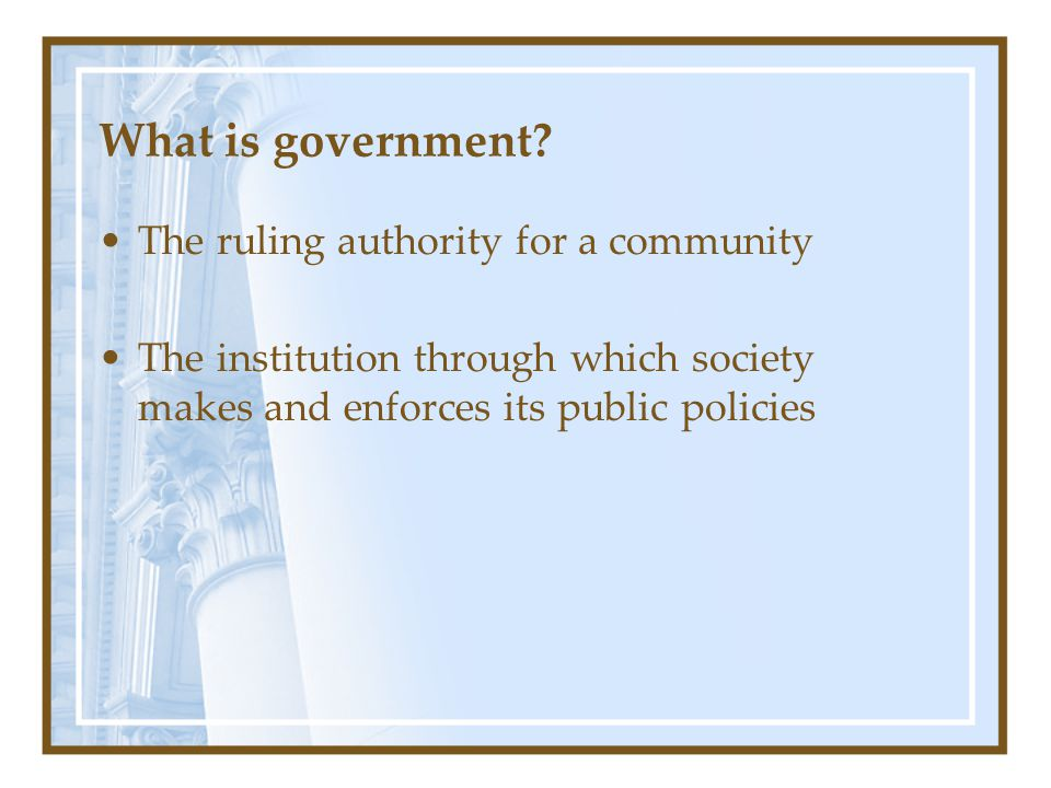 What is government? The ruling authority for a community The institution through which society makes and enforces its public policies