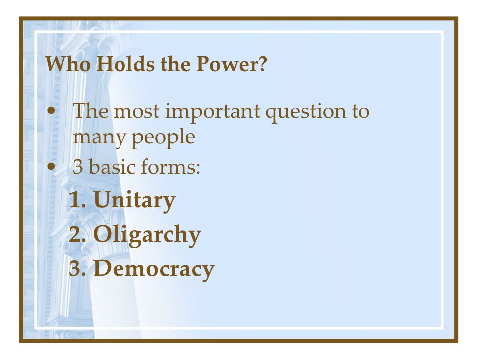 Who Holds the Power? The most important question to many people 3 basic forms: 1.Unitary 2.Oligarchy 3.Democracy