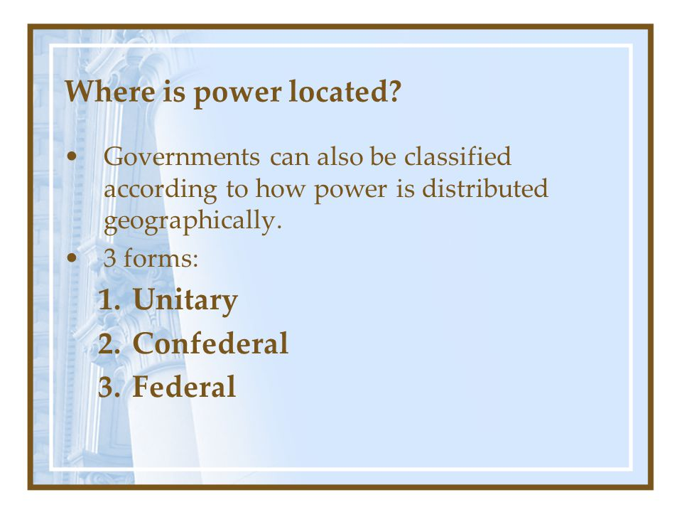 Where is power located? Governments can also be classified according to how power is distributed geographically. 3 forms: 1.Unitary 2.Confederal 3.Fed
