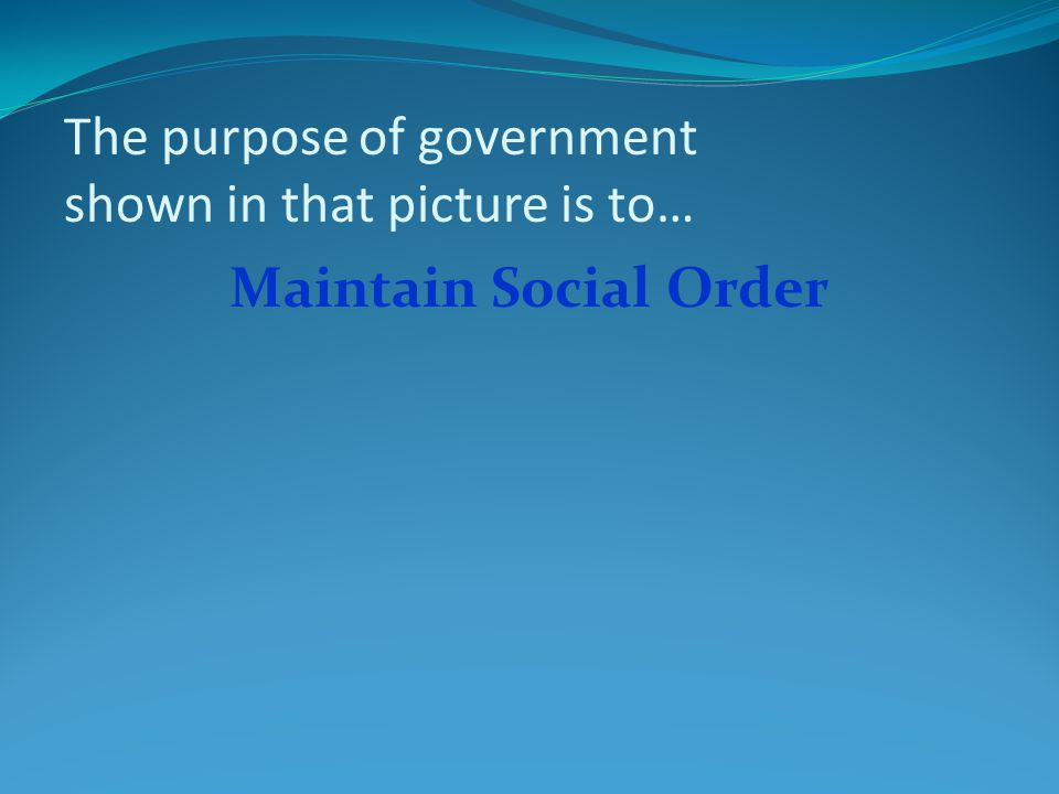 The purpose of government shown in that picture is to… Maintain Social Order