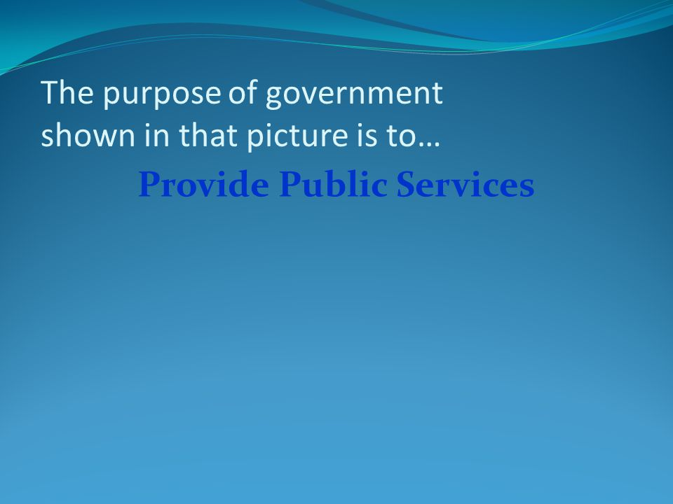 The purpose of government shown in that picture is to… Provide Public Services