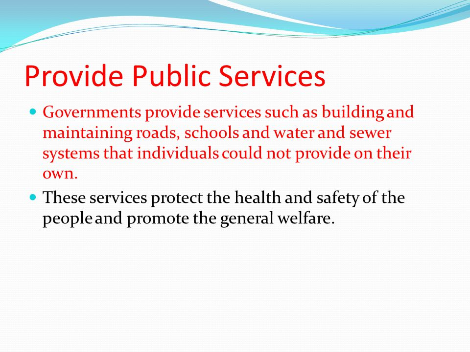 Provide Public Services Governments provide services such as building and maintaining roads, schools and water and sewer systems that individuals could not provide on their own.