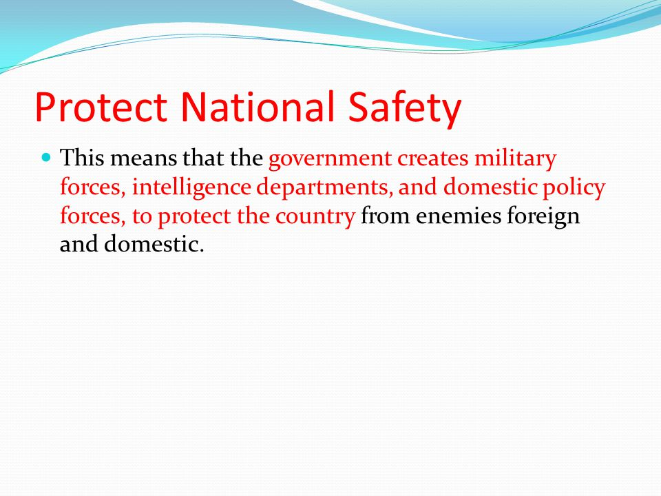 Protect National Safety This means that the government creates military forces, intelligence departments, and domestic policy forces, to protect the country from enemies foreign and domestic.