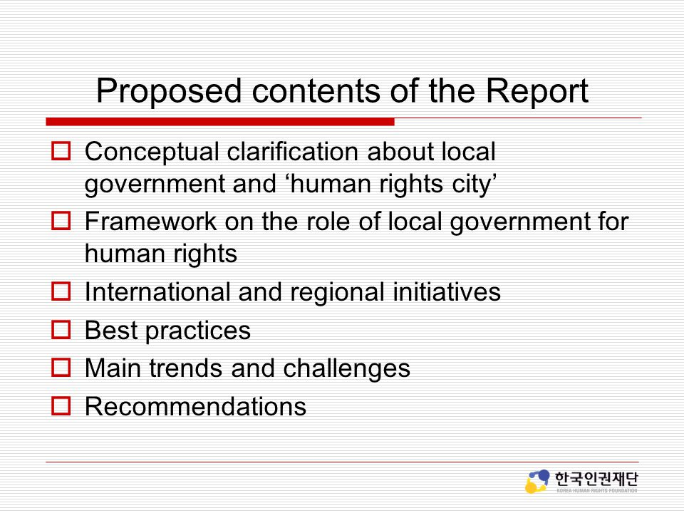 Proposed contents of the Report  Conceptual clarification about local government and 'human rights city'  Framework on the role of local government for human rights  International and regional initiatives  Best practices  Main trends and challenges  Recommendations