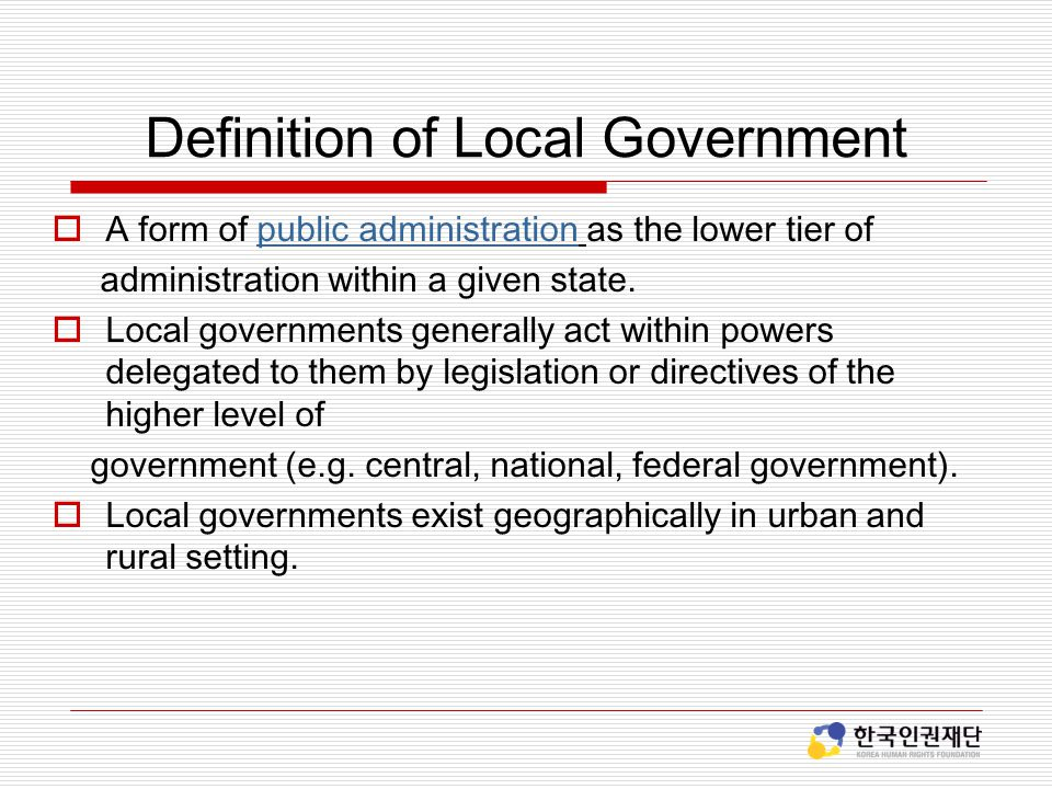 Definition of Local Government  A form of public administration as the lower tier ofpublic administration administration within a given state.